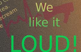 We like it LOUD !